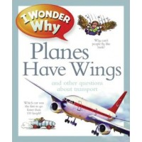 I Wonder Why: Planes Have Wings and Other Questions about Transportation